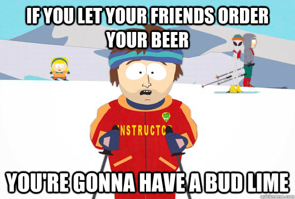 If you let your friends order your beer…you're gonna have a Bud Lime