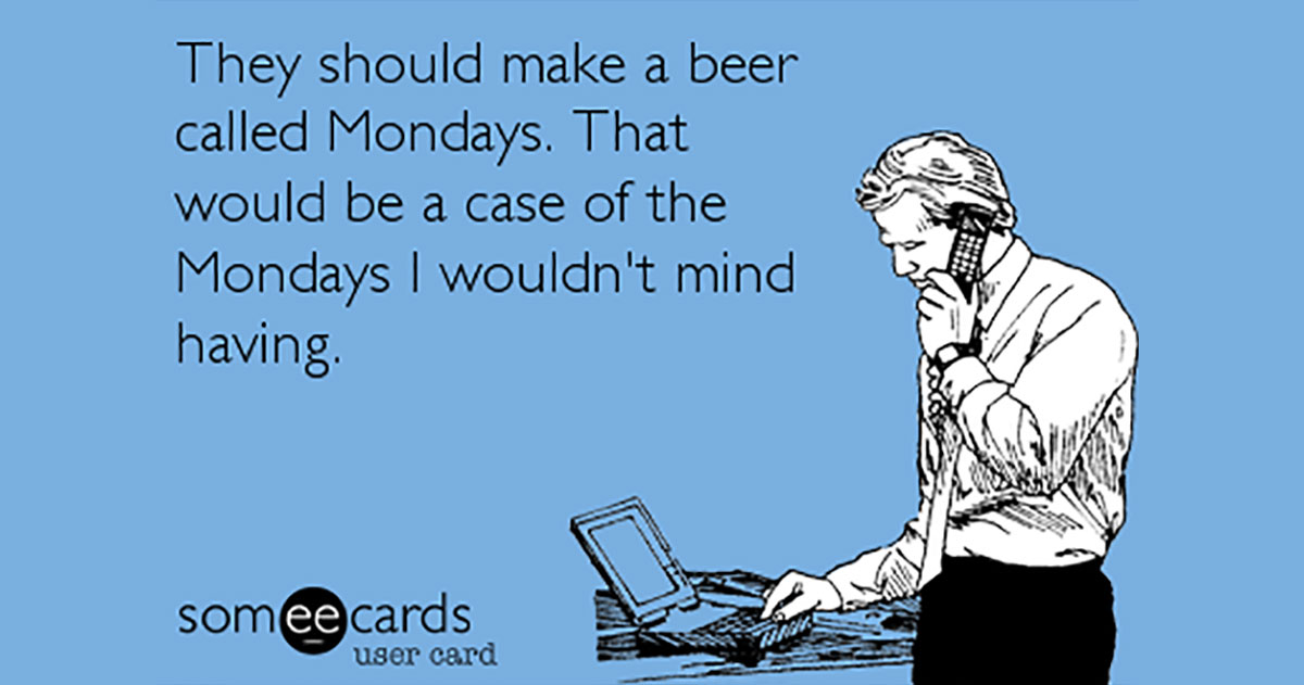 "They Should Make a Beer Called, ""Mondays"""