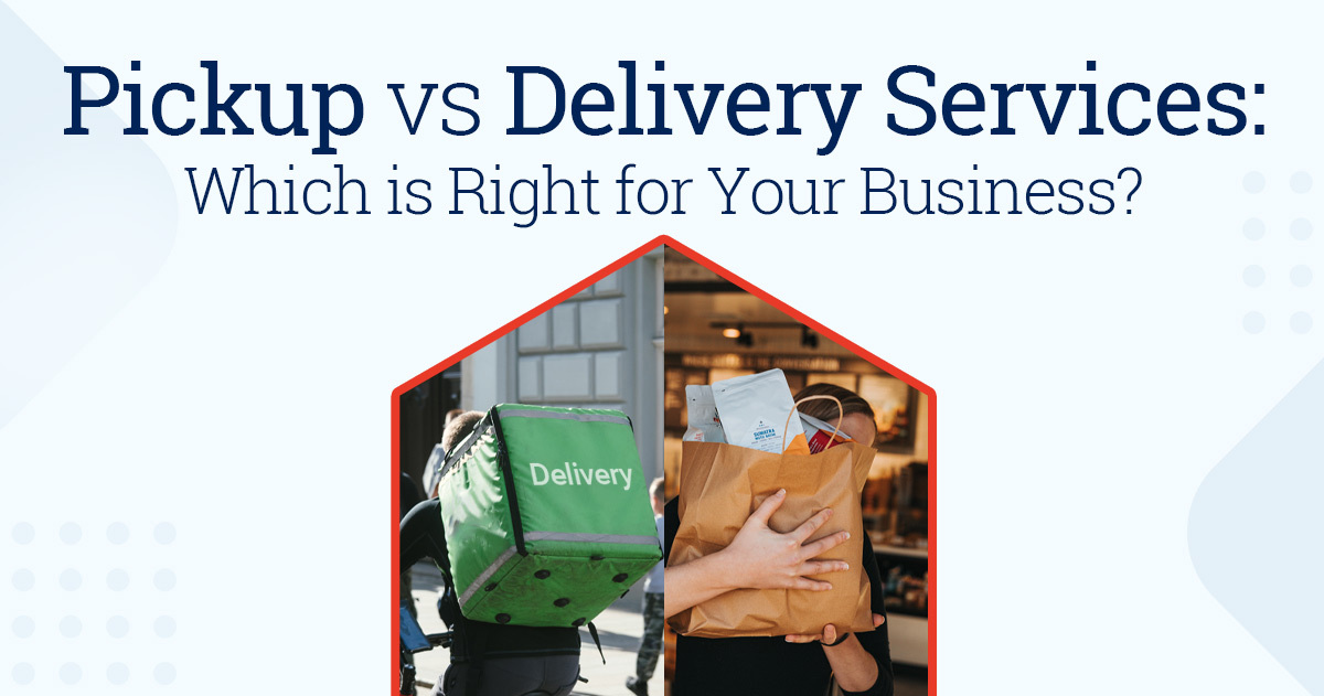 Pickup vs Delivery Services – Which is Right for Your Business?
